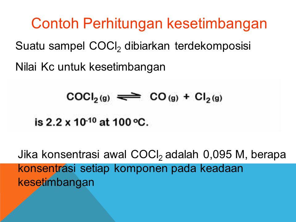 Contoh Perhitungan kesetimbangan Suatu sampel COCl 2 dibiarkan terdekomposisi Nilai Kc untuk kesetimbangan Jika konsentrasi awal COCl 2 adalah 0,095 M
