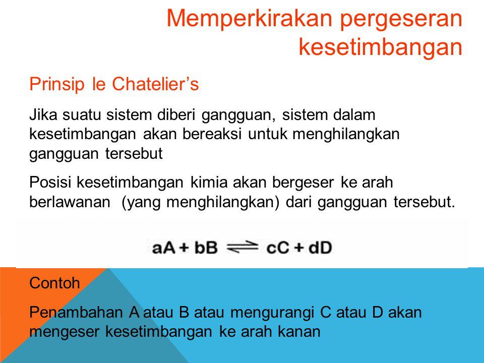Memperkirakan pergeseran kesetimbangan Prinsip le Chatelier's Jika suatu sistem diberi gangguan, sistem dalam kesetimbangan akan bereaksi untuk menghi