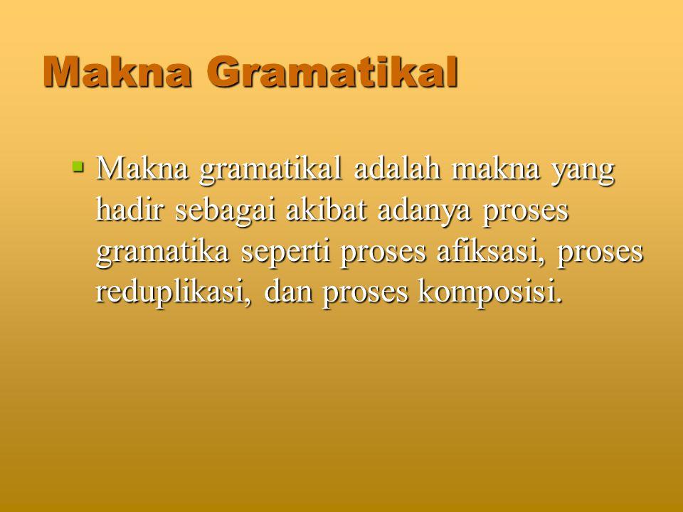 Makna Gramatikal  Makna gramatikal adalah makna yang hadir sebagai akibat adanya proses gramatika seperti proses afiksasi, proses reduplikasi, dan proses komposisi.