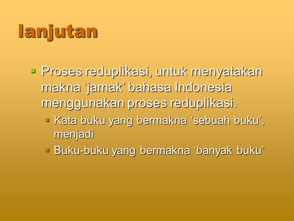 lanjutan  Proses reduplikasi, untuk menyatakan makna 'jamak' bahasa Indonesia menggunakan proses reduplikasi.