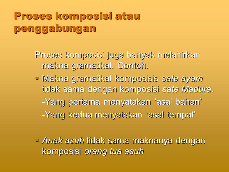 Proses komposisi atau penggabungan Proses komposisi juga banyak melahirkan makna gramatikal.