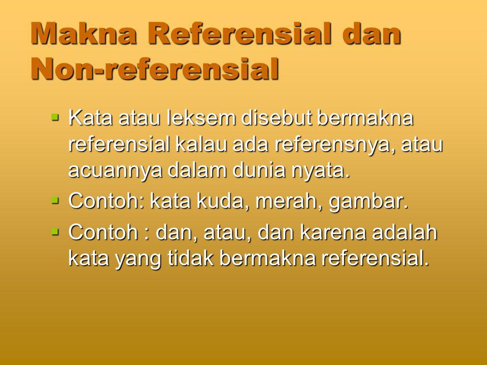 Makna Referensial dan Non-referensial  Kata atau leksem disebut bermakna referensial kalau ada referensnya, atau acuannya dalam dunia nyata.