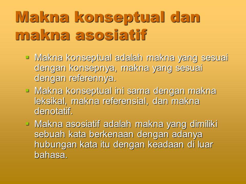 Makna konseptual dan makna asosiatif  Makna konseptual adalah makna yang sesuai dengan konsepnya, makna yang sesuai dengan referennya.