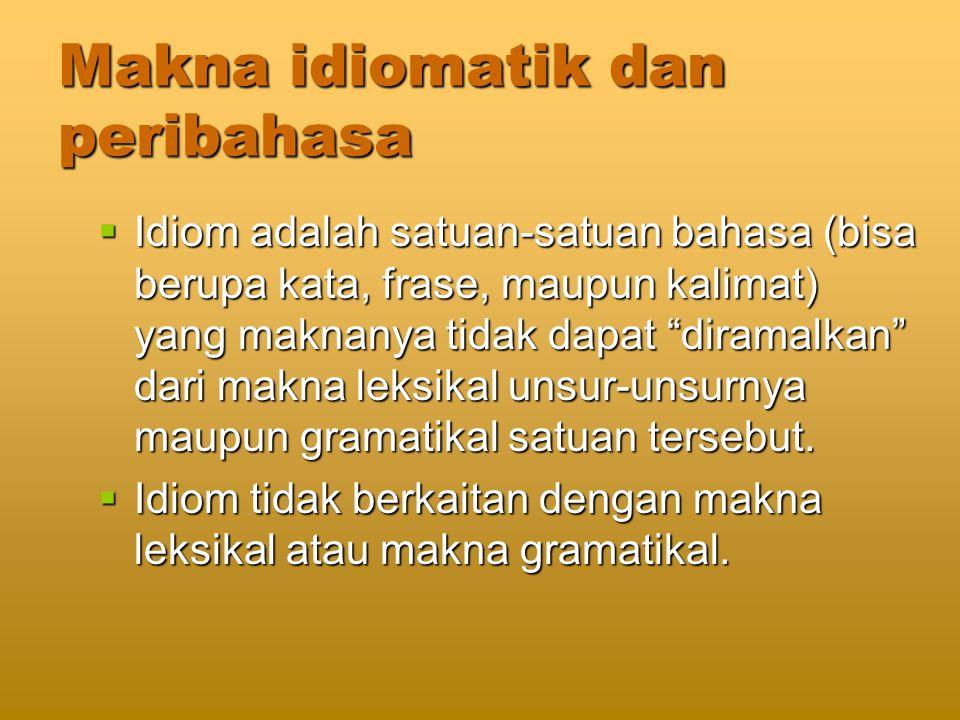 Makna idiomatik dan peribahasa  Idiom adalah satuan-satuan bahasa (bisa berupa kata, frase, maupun kalimat) yang maknanya tidak dapat diramalkan dari makna leksikal unsur-unsurnya maupun gramatikal satuan tersebut.