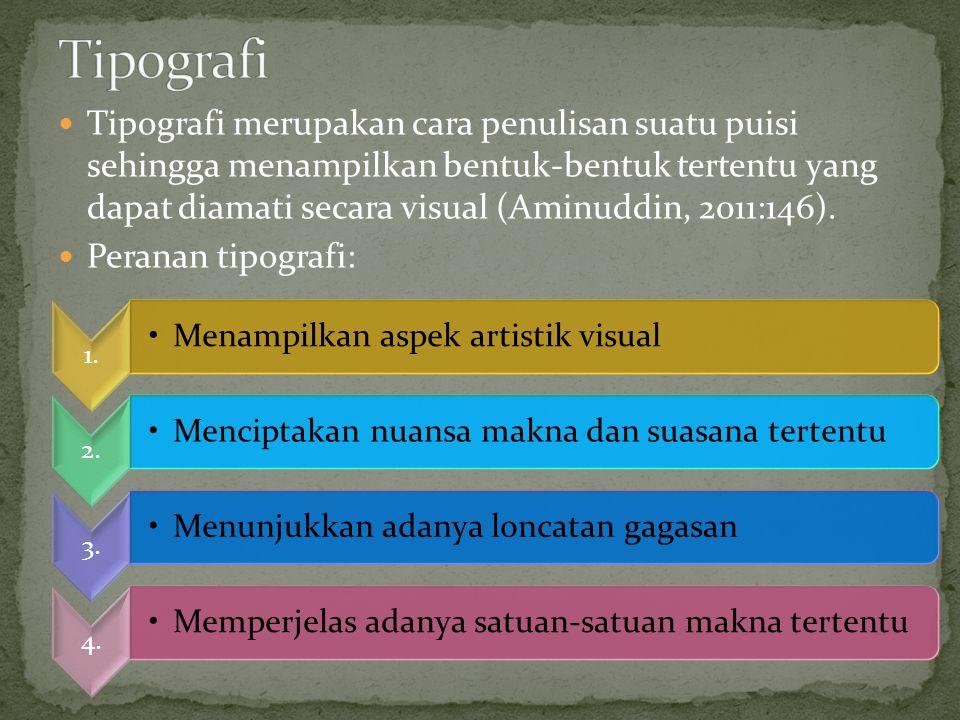 Tipografi merupakan cara penulisan suatu puisi sehingga menampilkan bentuk-bentuk tertentu yang dapat diamati secara visual (Aminuddin, 2011:146). Per