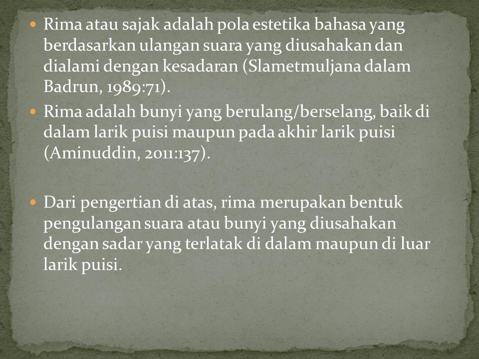 Rima atau sajak adalah pola estetika bahasa yang berdasarkan ulangan suara yang diusahakan dan dialami dengan kesadaran (Slametmuljana dalam Badrun, 1