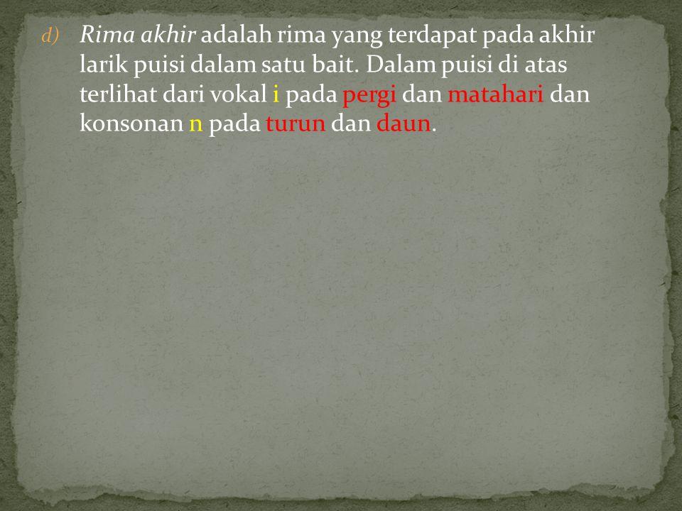 d) Rima akhir adalah rima yang terdapat pada akhir larik puisi dalam satu bait. Dalam puisi di atas terlihat dari vokal i pada pergi dan matahari dan