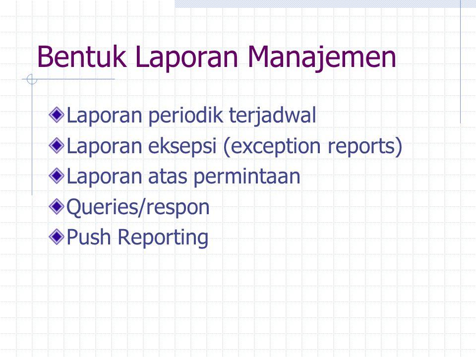 Bentuk Laporan Manajemen Laporan periodik terjadwal Laporan eksepsi (exception reports) Laporan atas permintaan Queries/respon Push Reporting
