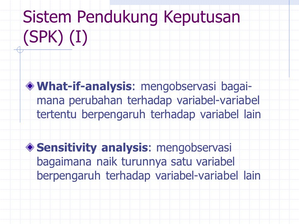Sistem Pendukung Keputusan (SPK) (I) What-if-analysis: mengobservasi bagai- mana perubahan terhadap variabel-variabel tertentu berpengaruh terhadap va