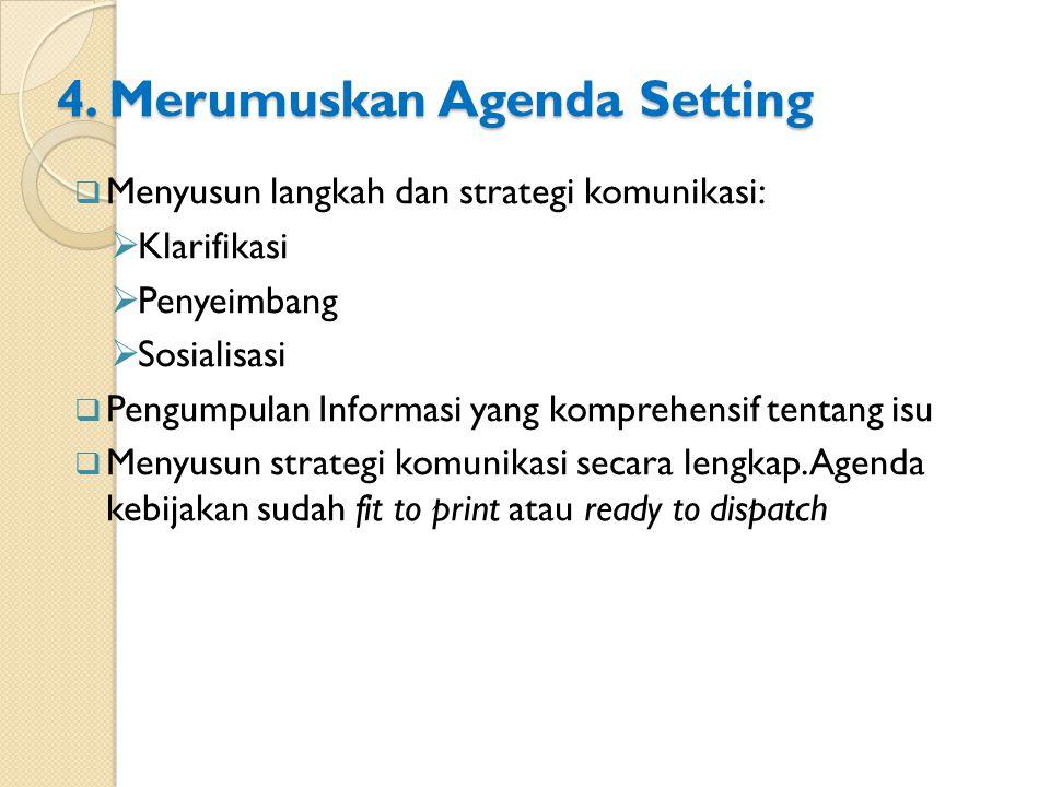 4. Merumuskan Agenda Setting  Menyusun langkah dan strategi komunikasi:  Klarifikasi  Penyeimbang  Sosialisasi  Pengumpulan Informasi yang kompre