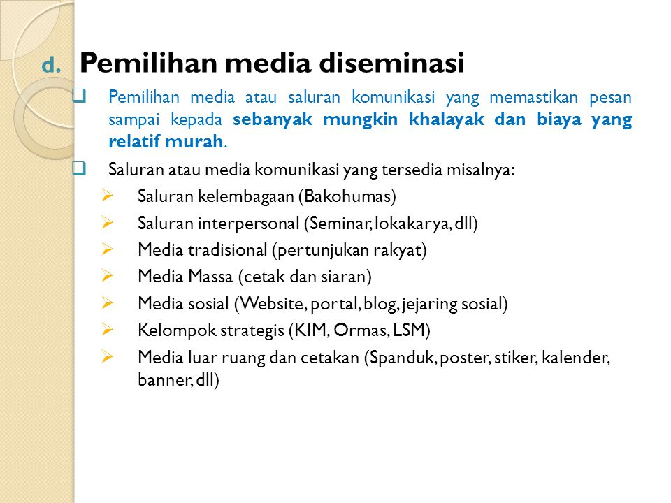 d. Pemilihan media diseminasi  Pemilihan media atau saluran komunikasi yang memastikan pesan sampai kepada sebanyak mungkin khalayak dan biaya yang r