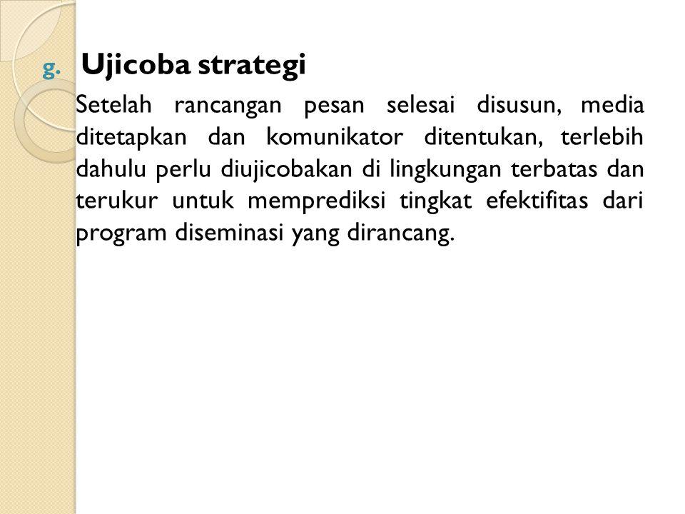 g. Ujicoba strategi Setelah rancangan pesan selesai disusun, media ditetapkan dan komunikator ditentukan, terlebih dahulu perlu diujicobakan di lingku