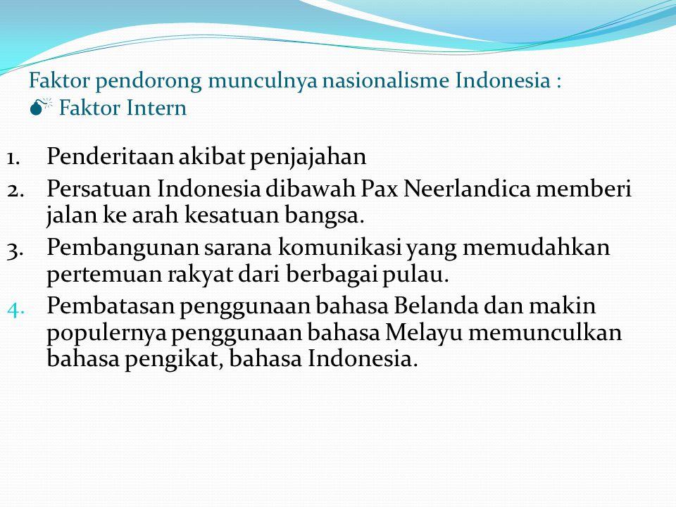 Faktor pendorong munculnya nasionalisme Indonesia :  Faktor Intern 1.Penderitaan akibat penjajahan 2.Persatuan Indonesia dibawah Pax Neerlandica memberi jalan ke arah kesatuan bangsa.