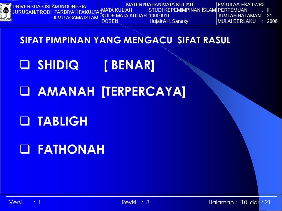 Versi : 1 Revisi : 3 Halaman : 10 dari : 21 SIFAT PIMPINAN YANG MENGACU SIFAT RASUL  SHIDIQ [ BENAR]  AMANAH [TERPERCAYA]  TABLIGH  FATHONAH FM-UII-AA-FKA-07/R3 PERTEMUAN : II JUMLAH HALAMAN : 21 MULAI BERLAKU : 2006 MATERI/BAHAN MATA KULIAH MATA KULIAH :STUDI KEPEMIMPINAN ISLAM KODE MATA KULIAH :10000911 DOSEN :Hujair AH.