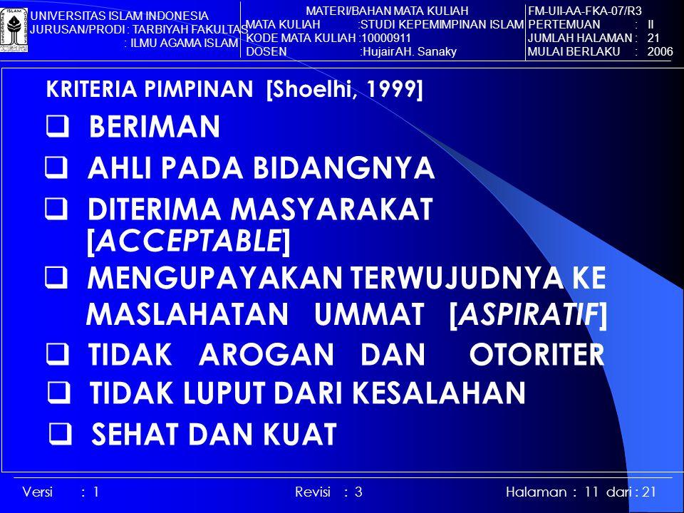 Versi : 1 Revisi : 3 Halaman : 11 dari : 21 KRITERIA PIMPINAN [Shoelhi, 1999]  BERIMAN  AHLI PADA BIDANGNYA  DITERIMA MASYARAKAT [ ACCEPTABLE ]  MENGUPAYAKAN TERWUJUDNYA KE MASLAHATAN UMMAT [ ASPIRATIF ]  TIDAK AROGAN DAN OTORITER  TIDAK LUPUT DARI KESALAHAN  SEHAT DAN KUAT FM-UII-AA-FKA-07/R3 PERTEMUAN : II JUMLAH HALAMAN : 21 MULAI BERLAKU : 2006 MATERI/BAHAN MATA KULIAH MATA KULIAH :STUDI KEPEMIMPINAN ISLAM KODE MATA KULIAH :10000911 DOSEN :Hujair AH.