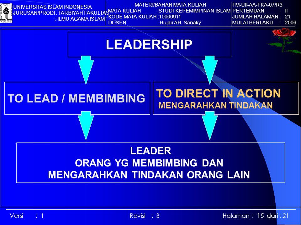 Versi : 1 Revisi : 3 Halaman : 15 dari : 21 LEADERSHIP TO LEAD / MEMBIMBING TO DIRECT IN ACTION MENGARAHKAN TINDAKAN LEADER ORANG YG MEMBIMBING DAN MENGARAHKAN TINDAKAN ORANG LAIN FM-UII-AA-FKA-07/R3 PERTEMUAN : II JUMLAH HALAMAN : 21 MULAI BERLAKU : 2006 MATERI/BAHAN MATA KULIAH MATA KULIAH :STUDI KEPEMIMPINAN ISLAM KODE MATA KULIAH :10000911 DOSEN :Hujair AH.