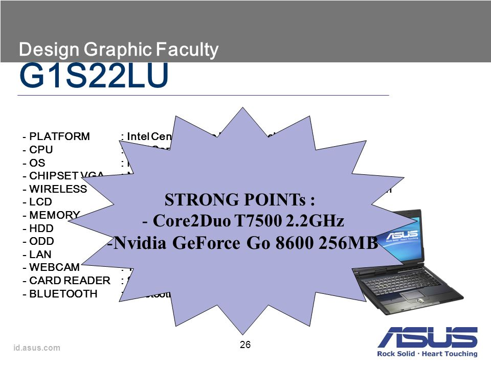 id.asus.com 26 Design Graphic Faculty - PLATFORM: Intel Centrino Duo Mobile Technology - CPU: Intel Core 2 Duo T7500 2.2GHz - OS: Microsoft Windows Vi