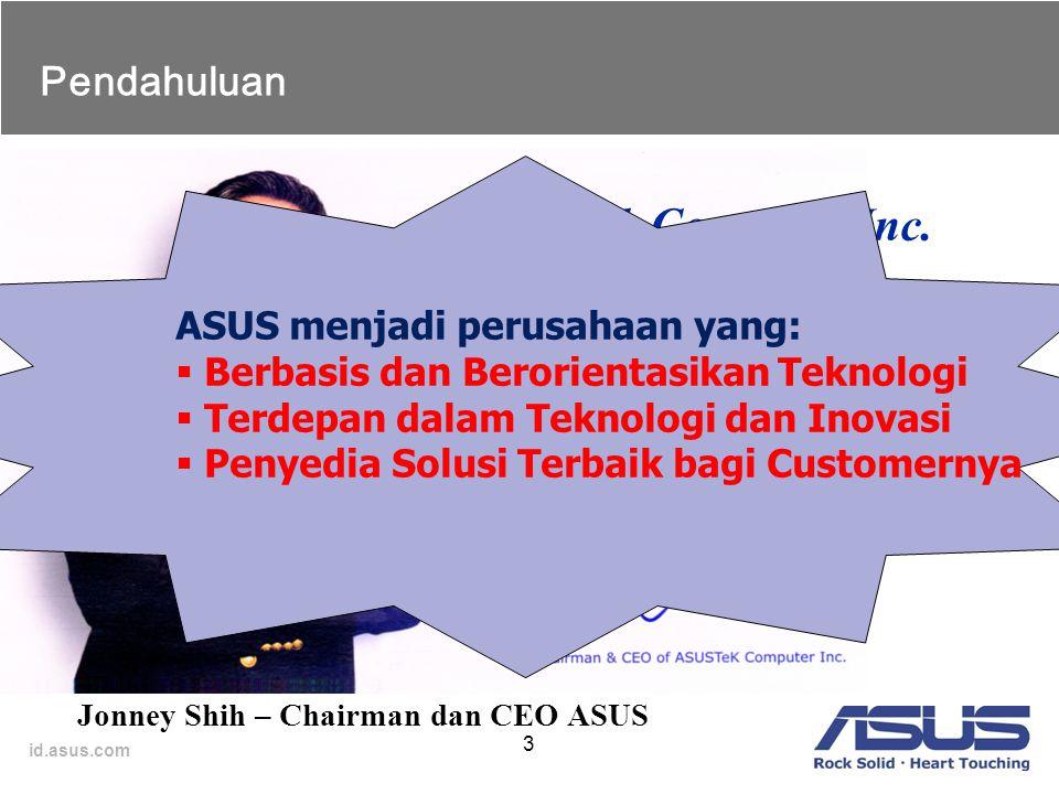 id.asus.com 3 ASUSTek Computer Inc. Penyedia teknologi terdepan dan solusi terbaik bagi semua customernya. Pendahuluan Jonney Shih – Chairman dan CEO