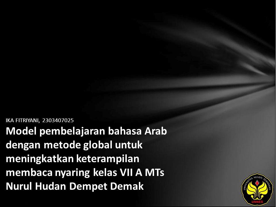 Identitas Mahasiswa - NAMA : IKA FITRIYANI - NIM : 2303407025 - PRODI : Pendidikan Bahasa Arab - JURUSAN : BAHASA & SASTRA ASING - FAKULTAS : Bahasa dan Seni - EMAIL : kaiku_cute pada domain yahoo.co.id - PEMBIMBING 1 : Darul Qutni, M.S.I - PEMBIMBING 2 : Hasan Busri, M.S.I - TGL UJIAN : 2011-07-26