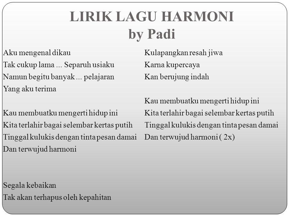 LIRIK LAGU HARMONI by Padi Aku mengenal dikau Tak cukup lama... Separuh usiaku Namun begitu banyak... pelajaran Yang aku terima Kau membuatku mengerti