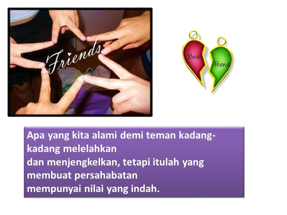 Apa yang kita alami demi teman kadang- kadang melelahkan dan menjengkelkan, tetapi itulah yang membuat persahabatan mempunyai nilai yang indah.