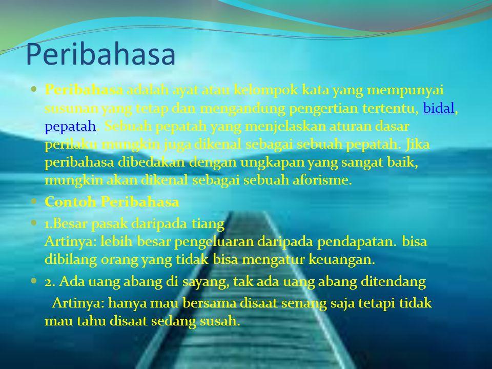 Peribahasa Peribahasa adalah ayat atau kelompok kata yang mempunyai susunan yang tetap dan mengandung pengertian tertentu, bidal, pepatah.