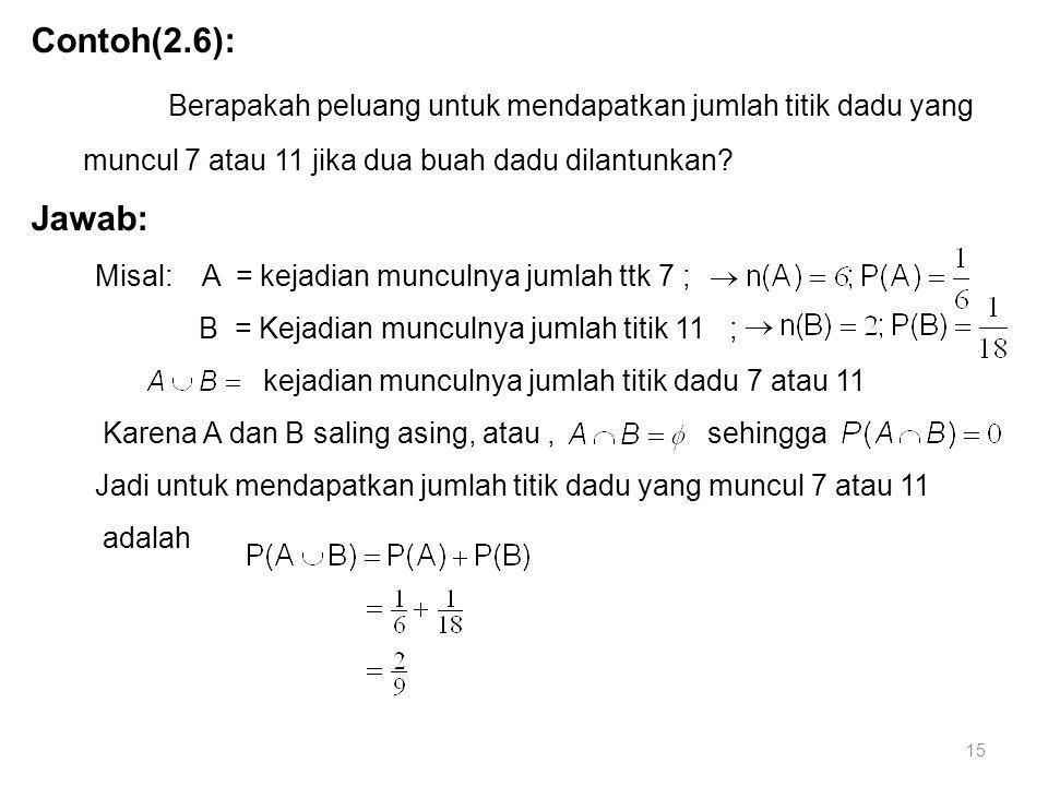 15 Contoh(2.6): Berapakah peluang untuk mendapatkan jumlah titik dadu yang muncul 7 atau 11 jika dua buah dadu dilantunkan? Jawab: Misal: A = kejadian