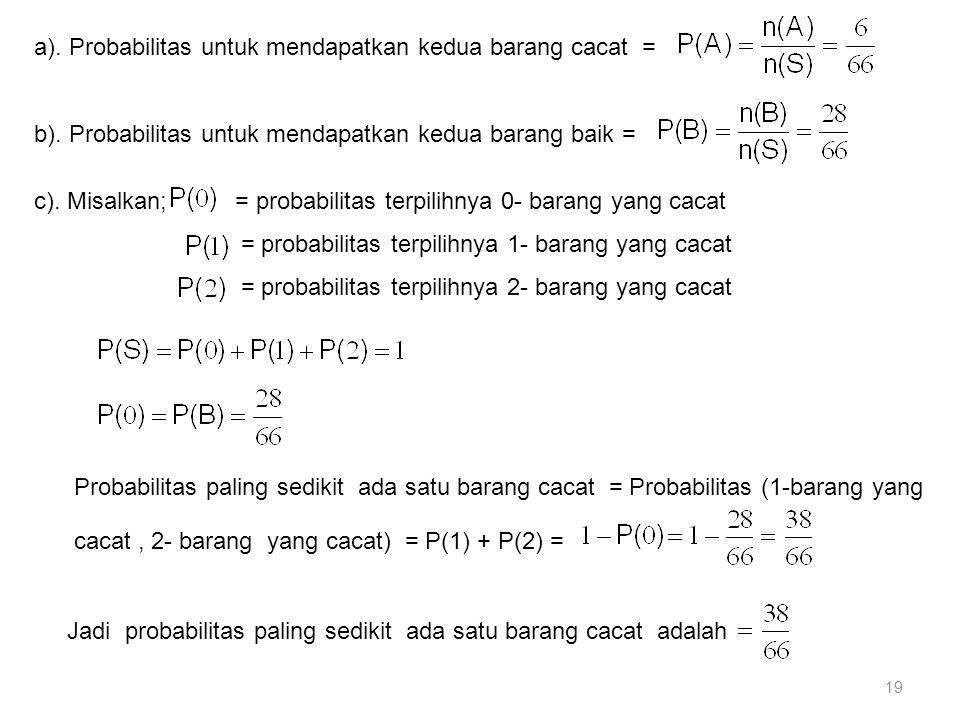 19 a). Probabilitas untuk mendapatkan kedua barang cacat = b). Probabilitas untuk mendapatkan kedua barang baik = c). Misalkan; = probabilitas terpili