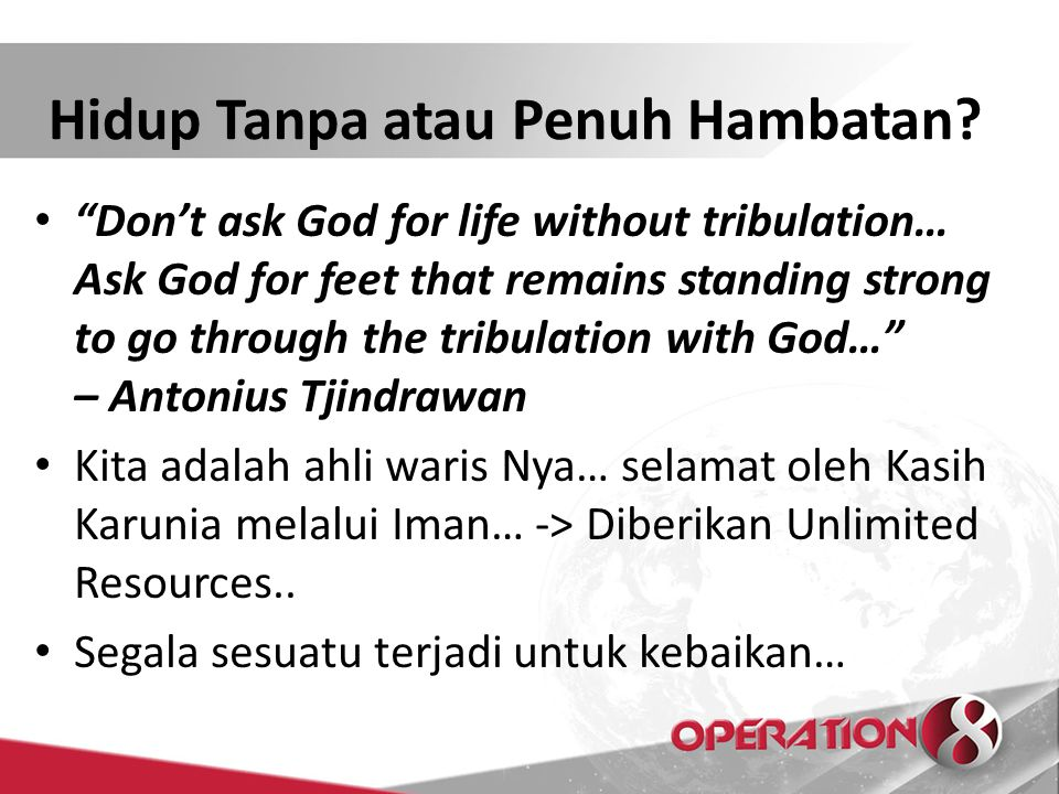 """Don't ask God for life without tribulation… Ask God for feet that remains standing strong to go through the tribulation with God…"" – Antonius Tjindra"