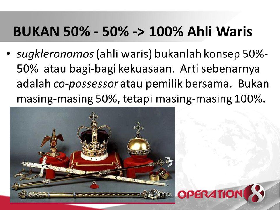 BUKAN 50% - 50% -> 100% Ahli Waris sugklēronomos (ahli waris) bukanlah konsep 50%- 50% atau bagi-bagi kekuasaan. Arti sebenarnya adalah co-possessor