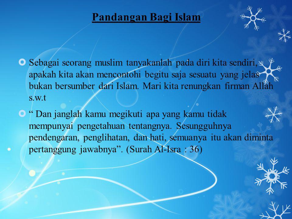Pandangan Bagi Islam  Sebagai seorang muslim tanyakanlah pada diri kita sendiri, apakah kita akan mencontohi begitu saja sesuatu yang jelas bukan bersumber dari Islam.