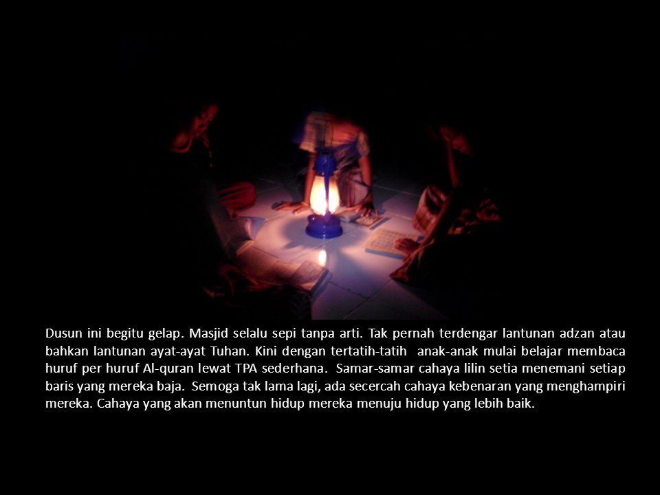 Dusun ini begitu gelap. Masjid selalu sepi tanpa arti.