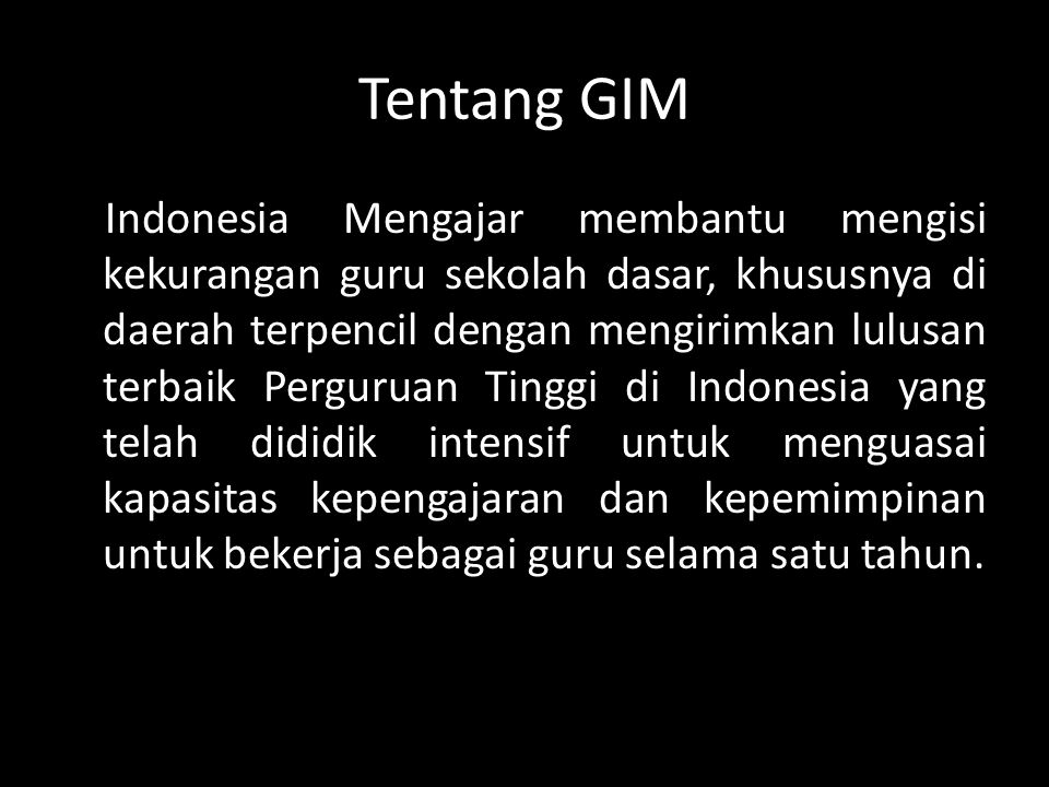 Tentang GIM Indonesia Mengajar membantu mengisi kekurangan guru sekolah dasar, khususnya di daerah terpencil dengan mengirimkan lulusan terbaik Perguruan Tinggi di Indonesia yang telah dididik intensif untuk menguasai kapasitas kepengajaran dan kepemimpinan untuk bekerja sebagai guru selama satu tahun.