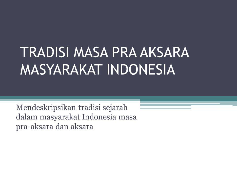 TRADISI MASA PRA AKSARA MASYARAKAT INDONESIA Mendeskripsikan tradisi sejarah dalam masyarakat Indonesia masa pra-aksara dan aksara