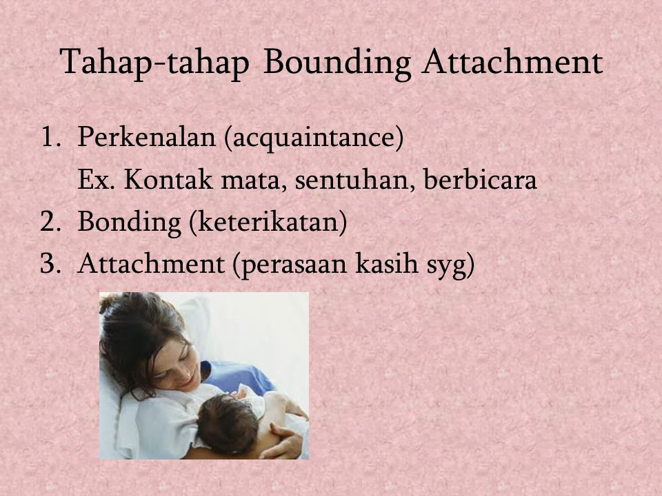 Tahap-tahap Bounding Attachment 1.Perkenalan (acquaintance) Ex. Kontak mata, sentuhan, berbicara 2. Bonding (keterikatan) 3. Attachment (perasaan kasi