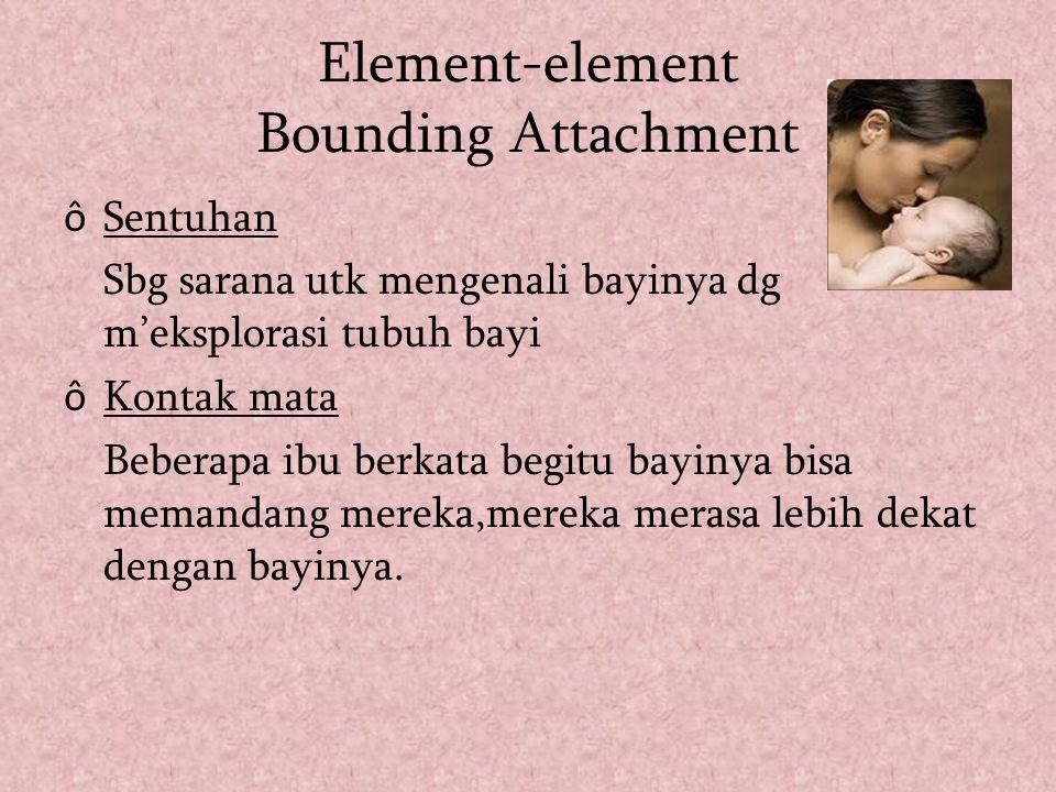 Element-element Bounding Attachment ô Sentuhan Sbg sarana utk mengenali bayinya dg m'eksplorasi tubuh bayi ô Kontak mata Beberapa ibu berkata begitu b