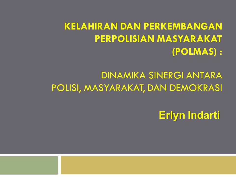 KELAHIRAN DAN PERKEMBANGAN PERPOLISIAN MASYARAKAT (POLMAS) : DINAMIKA SINERGI ANTARA POLISI, MASYARAKAT, DAN DEMOKRASI Erlyn Indarti
