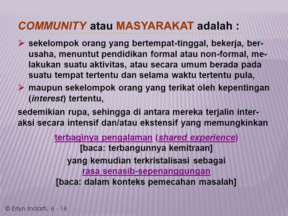 COMMUNITY atau MASYARAKAT adalah :  sekelompok orang yang bertempat-tinggal, bekerja, ber- usaha, menuntut pendidikan formal atau non-formal, me- lakukan suatu aktivitas, atau secara umum berada pada suatu tempat tertentu dan selama waktu tertentu pula,  maupun sekelompok orang yang terikat oleh kepentingan (interest) tertentu, sedemikian rupa, sehingga di antara mereka terjalin inter- aksi secara intensif dan/atau ekstensif yang memungkinkan terbaginya pengalaman (shared experience) [baca: terbangunnya kemitraan] yang kemudian terkristalisasi sebagai rasa senasib-sepenanggungan [baca: dalam konteks pemecahan masalah] © Erlyn Indarti, 6 - 16