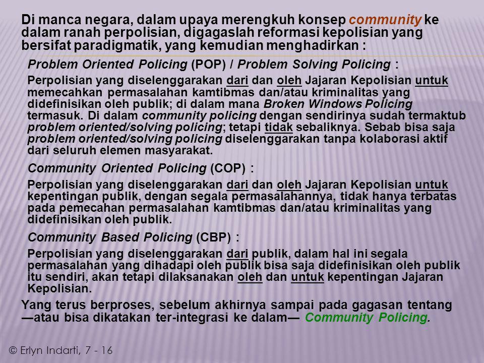 Di manca negara, dalam upaya merengkuh konsep community ke dalam ranah perpolisian, digagaslah reformasi kepolisian yang bersifat paradigmatik, yang kemudian menghadirkan : Problem Oriented Policing (POP) / Problem Solving Policing : Perpolisian yang diselenggarakan dari dan oleh Jajaran Kepolisian untuk memecahkan permasalahan kamtibmas dan/atau kriminalitas yang didefinisikan oleh publik; di dalam mana Broken Windows Policing termasuk.