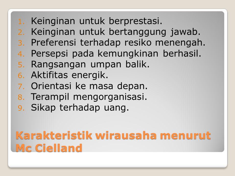 Karakteristik wirausaha menurut Mc Cielland 1. Keinginan untuk berprestasi. 2. Keinginan untuk bertanggung jawab. 3. Preferensi terhadap resiko meneng