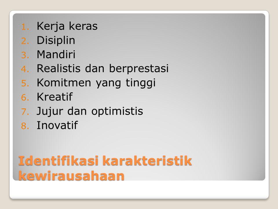 Identifikasi karakteristik kewirausahaan 1. Kerja keras 2. Disiplin 3. Mandiri 4. Realistis dan berprestasi 5. Komitmen yang tinggi 6. Kreatif 7. Juju