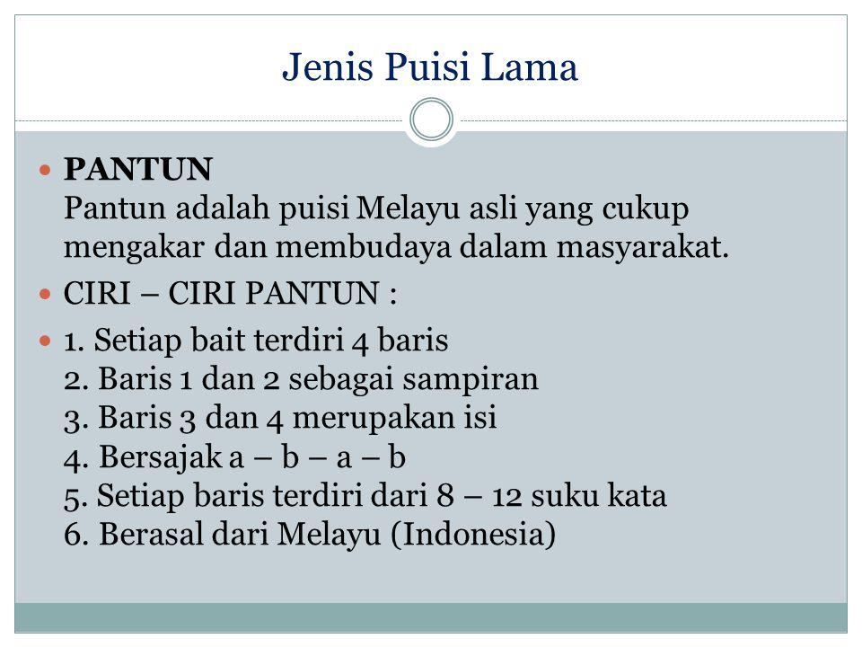 Jenis Puisi Lama PANTUN Pantun adalah puisi Melayu asli yang cukup mengakar dan membudaya dalam masyarakat. CIRI – CIRI PANTUN : 1. Setiap bait terdir