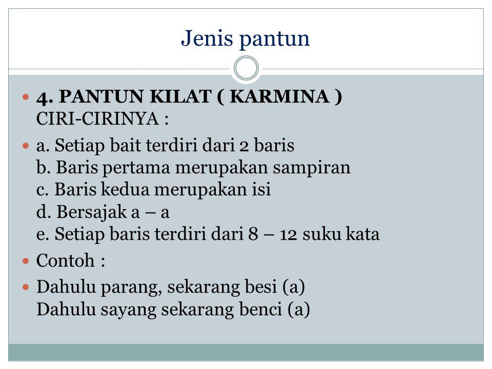 Jenis pantun 4. PANTUN KILAT ( KARMINA ) CIRI-CIRINYA : a. Setiap bait terdiri dari 2 baris b. Baris pertama merupakan sampiran c. Baris kedua merupak