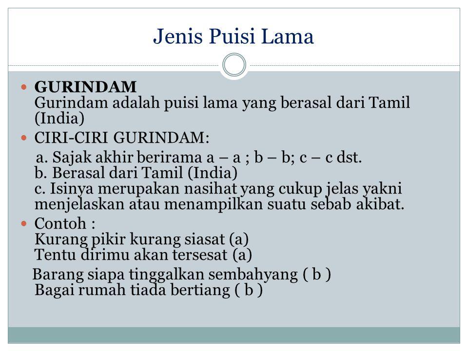 Jenis Puisi Lama GURINDAM Gurindam adalah puisi lama yang berasal dari Tamil (India) CIRI-CIRI GURINDAM: a. Sajak akhir berirama a – a ; b – b; c – c