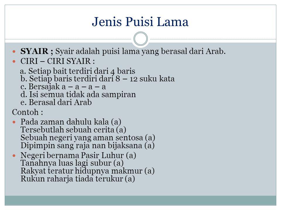 Jenis Puisi Lama SYAIR ; Syair adalah puisi lama yang berasal dari Arab. CIRI – CIRI SYAIR : a. Setiap bait terdiri dari 4 baris b. Setiap baris terdi