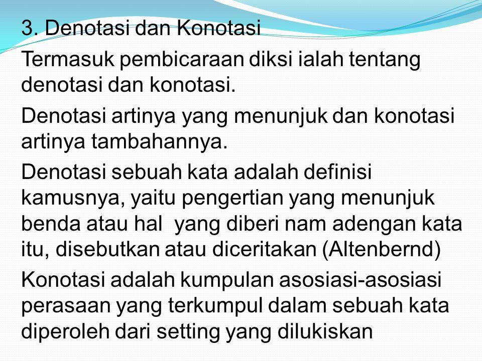 3. Denotasi dan Konotasi Termasuk pembicaraan diksi ialah tentang denotasi dan konotasi. Denotasi artinya yang menunjuk dan konotasi artinya tambahann