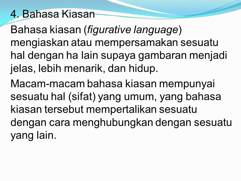 4. Bahasa Kiasan Bahasa kiasan (figurative language) mengiaskan atau mempersamakan sesuatu hal dengan ha lain supaya gambaran menjadi jelas, lebih men