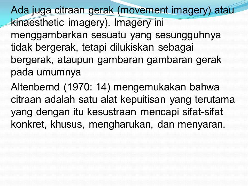 Ada juga citraan gerak (movement imagery) atau kinaesthetic imagery). Imagery ini menggambarkan sesuatu yang sesungguhnya tidak bergerak, tetapi diluk