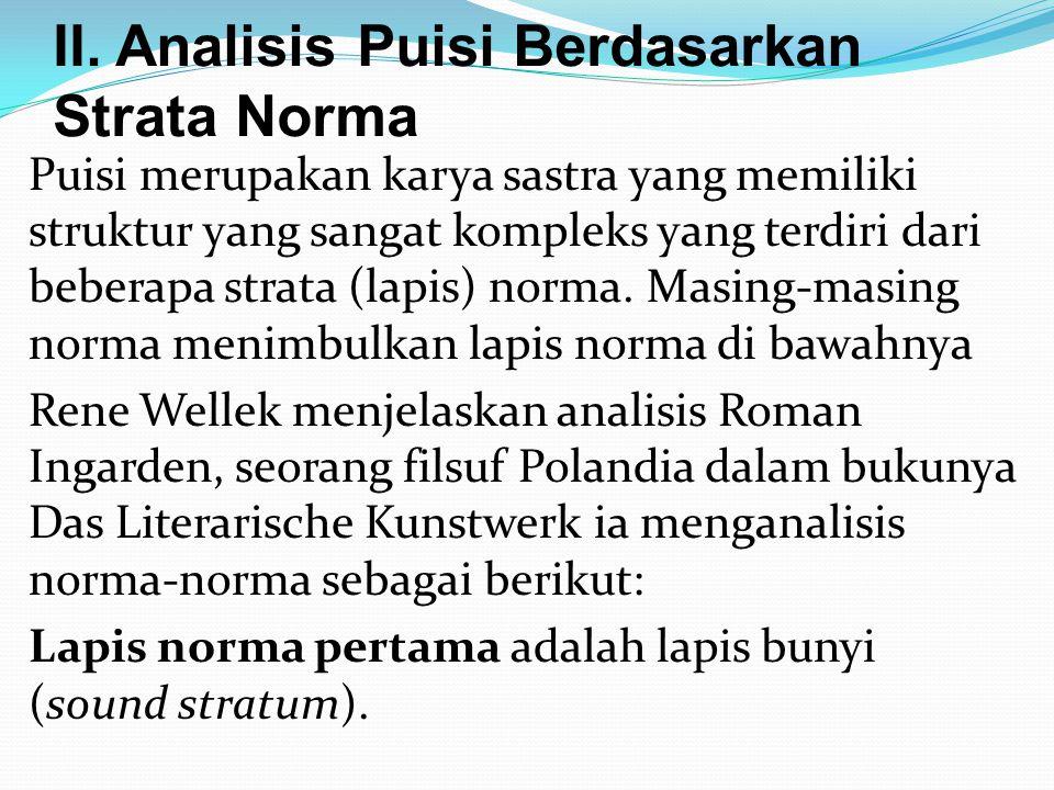 II. Analisis Puisi Berdasarkan Strata Norma Puisi merupakan karya sastra yang memiliki struktur yang sangat kompleks yang terdiri dari beberapa strata