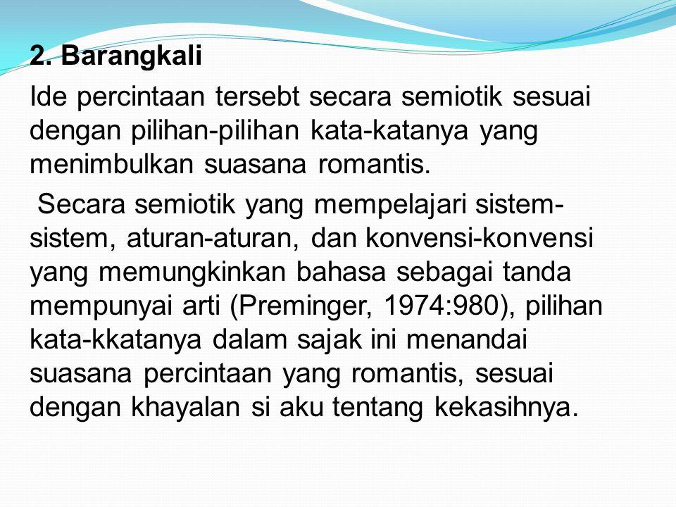 2. Barangkali Ide percintaan tersebt secara semiotik sesuai dengan pilihan-pilihan kata-katanya yang menimbulkan suasana romantis. Secara semiotik yan